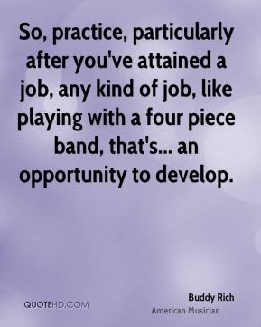 So, practice, particularly after you've attained a job, any kind of job, like playing with a four piece band, that's... an opportunity to develop.