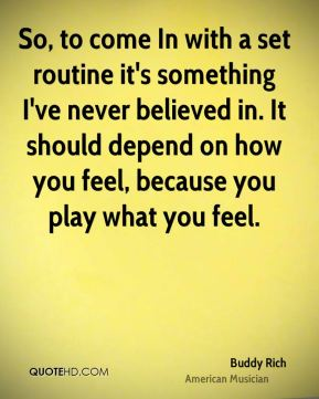 Buddy Rich - So, to come In with a set routine it's something I've never believed in. It should depend on how you feel, because you play what you feel.