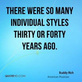 There were so many individual styles thirty or forty years ago.