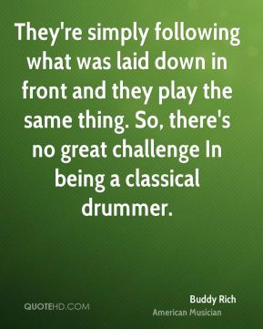 They're simply following what was laid down in front and they play the same thing. So, there's no great challenge In being a classical drummer.