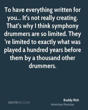 Buddy Rich - To have everything written for you... It's not really creating. That's why I think symphony drummers are so limited. They 're limited to exactly what was played a hundred years before them by a thousand other drummers.
