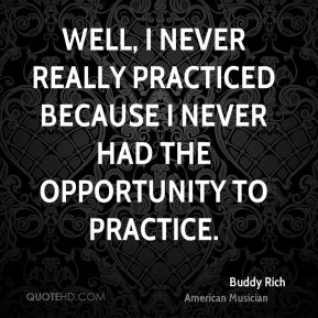 Well, I never really practiced because I never had the opportunity to practice.