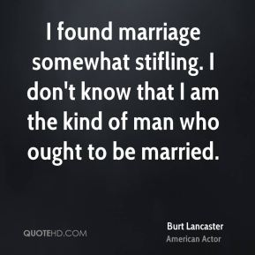Burt Lancaster - I found marriage somewhat stifling. I don't know that I am the kind of man who ought to be married.