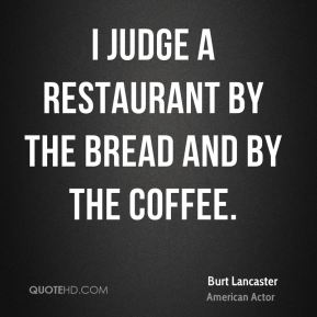 I judge a restaurant by the bread and by the coffee.