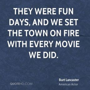 They were fun days, and we set the town on fire with every movie we did.
