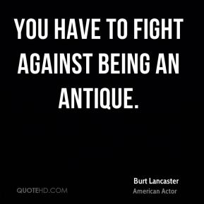 You have to fight against being an antique.