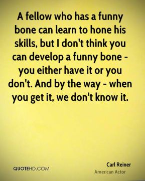 Carl Reiner - A fellow who has a funny bone can learn to hone his skills, but I don't think you can develop a funny bone - you either have it or you don't. And by the way - when you get it, we don't know it.