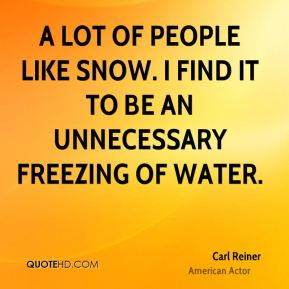 Carl Reiner - A lot of people like snow. I find it to be an unnecessary freezing of water.
