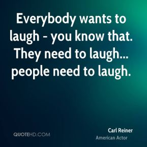 Everybody wants to laugh - you know that. They need to laugh... people need to laugh.