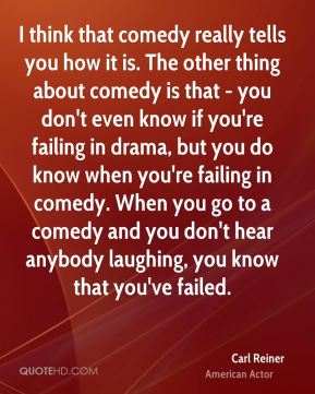 I think that comedy really tells you how it is. The other thing about comedy is that - you don't even know if you're failing in drama, but you do know when you're failing in comedy. When you go to a comedy and you don't hear anybody laughing, you know that you've failed.