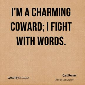 I'm a charming coward; I fight with words.