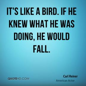 Carl Reiner - It's like a bird. If he knew what he was doing, he would fall.