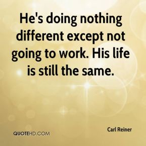 Carl Reiner - He's doing nothing different except not going to work. His life is still the same.