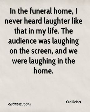 Carl Reiner - In the funeral home, I never heard laughter like that in my life. The audience was laughing on the screen, and we were laughing in the home.