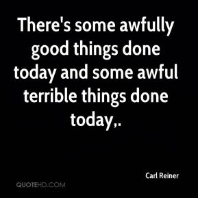 Carl Reiner - There's some awfully good things done today and some awful terrible things done today.