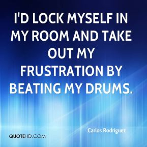 I'd lock myself in my room and take out my frustration by beating my drums.