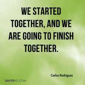 Carlos Rodriguez - We started together, and we are going to finish together.