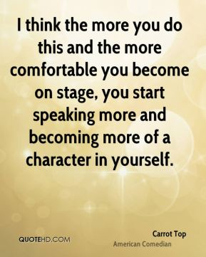 I think the more you do this and the more comfortable you become on stage, you start speaking more and becoming more of a character in yourself.