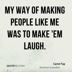 My way of making people like me was to make 'em laugh.