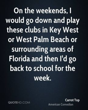 On the weekends, I would go down and play these clubs in Key West or West Palm Beach or surrounding areas of Florida and then I'd go back to school for the week.