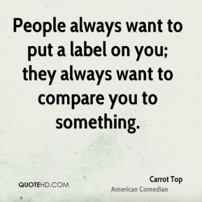 Carrot Top - People always want to put a label on you; they always want to compare you to something.