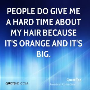 People do give me a hard time about my hair because it's orange and it's big.