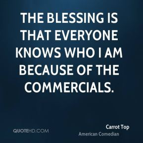 The blessing is that everyone knows who I am because of the commercials.