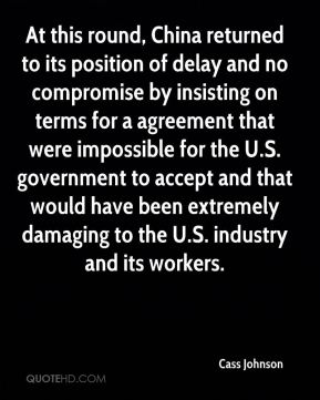 Cass Johnson - At this round, China returned to its position of delay and no compromise by insisting on terms for a agreement that were impossible for the U.S. government to accept and that would have been extremely damaging to the U.S. industry and its workers.