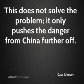 Cass Johnson - This does not solve the problem; it only pushes the danger from China further off.