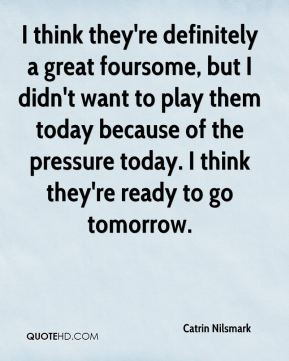 Catrin Nilsmark - I think they're definitely a great foursome, but I didn't want to play them today because of the pressure today. I think they're ready to go tomorrow.
