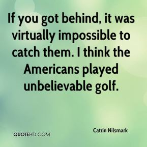 Catrin Nilsmark - If you got behind, it was virtually impossible to catch them. I think the Americans played unbelievable golf.