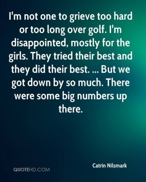 Catrin Nilsmark - I'm not one to grieve too hard or too long over golf. I'm disappointed, mostly for the girls. They tried their best and they did their best. ... But we got down by so much. There were some big numbers up there.
