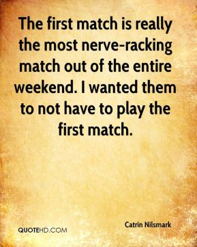 Catrin Nilsmark - The first match is really the most nerve-racking match out of the entire weekend. I wanted them to not have to play the first match.