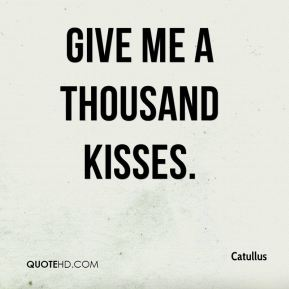 Give me a thousand kisses.
