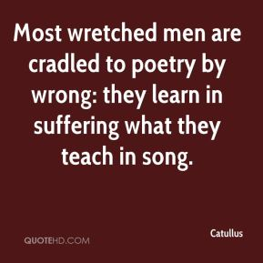 Most wretched men are cradled to poetry by wrong: they learn in suffering what they teach in song.