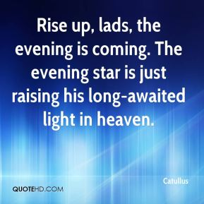Rise up, lads, the evening is coming. The evening star is just raising his long-awaited light in heaven.
