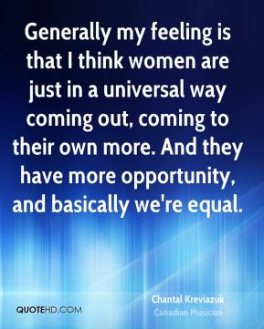 Generally my feeling is that I think women are just in a universal way coming out, coming to their own more. And they have more opportunity, and basically we're equal.