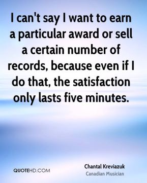 Chantal Kreviazuk - I can't say I want to earn a particular award or sell a certain number of records, because even if I do that, the satisfaction only lasts five minutes.