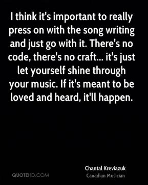 Chantal Kreviazuk - I think it's important to really press on with the song writing and just go with it. There's no code, there's no craft... it's just let yourself shine through your music. If it's meant to be loved and heard, it'll happen.