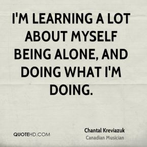I'm learning a lot about myself being alone, and doing what I'm doing.