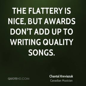 The flattery is nice, but awards don't add up to writing quality songs.