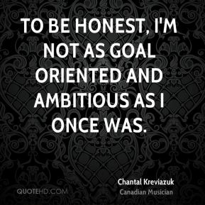To be honest, I'm not as goal oriented and ambitious as I once was.