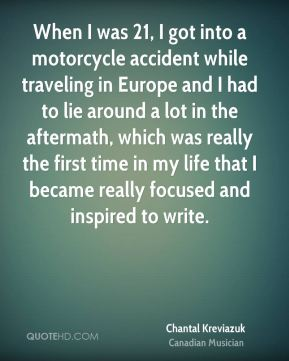 Chantal Kreviazuk - When I was 21, I got into a motorcycle accident while traveling in Europe and I had to lie around a lot in the aftermath, which was really the first time in my life that I became really focused and inspired to write.