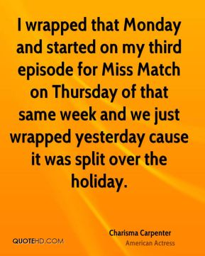 Charisma Carpenter - I wrapped that Monday and started on my third episode for Miss Match on Thursday of that same week and we just wrapped yesterday cause it was split over the holiday.