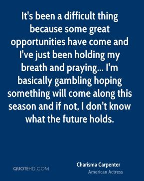 It's been a difficult thing because some great opportunities have come and I've just been holding my breath and praying... I'm basically gambling hoping something will come along this season and if not, I don't know what the future holds.