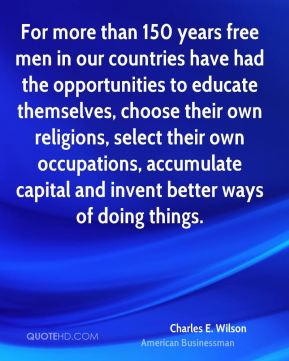 Charles E. Wilson - For more than 150 years free men in our countries have had the opportunities to educate themselves, choose their own religions, select their own occupations, accumulate capital and invent better ways of doing things.