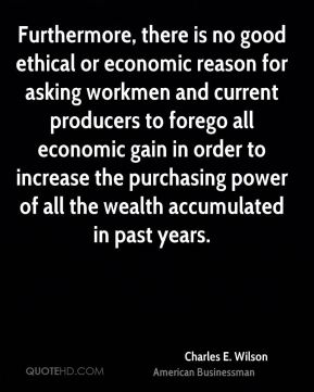 Charles E. Wilson - Furthermore, there is no good ethical or economic reason for asking workmen and current producers to forego all economic gain in order to increase the purchasing power of all the wealth accumulated in past years.