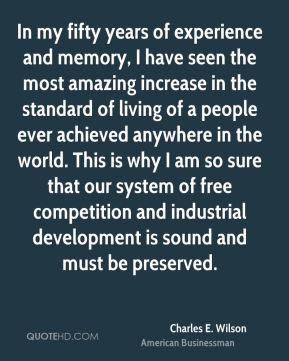 In my fifty years of experience and memory, I have seen the most amazing increase in the standard of living of a people ever achieved anywhere in the world. This is why I am so sure that our system of free competition and industrial development is sound and must be preserved.