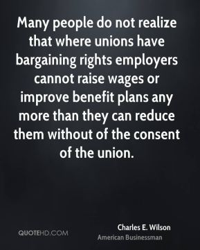 Charles E. Wilson - Many people do not realize that where unions have bargaining rights employers cannot raise wages or improve benefit plans any more than they can reduce them without of the consent of the union.