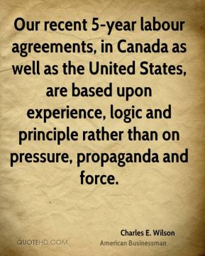 Charles E. Wilson - Our recent 5-year labour agreements, in Canada as well as the United States, are based upon experience, logic and principle rather than on pressure, propaganda and force.